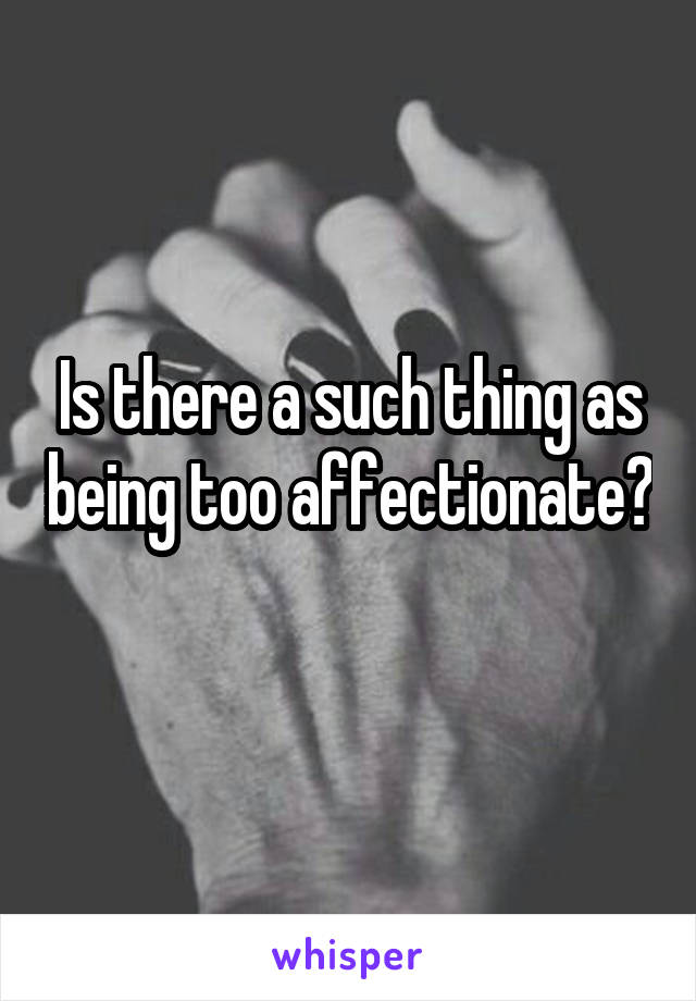 Is there a such thing as being too affectionate?