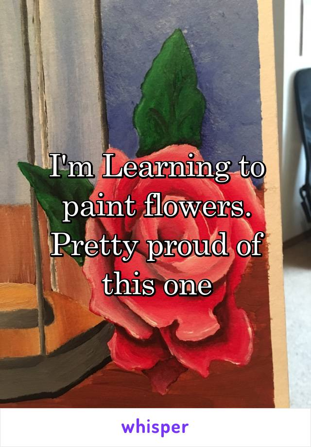 I'm Learning to paint flowers. Pretty proud of this one