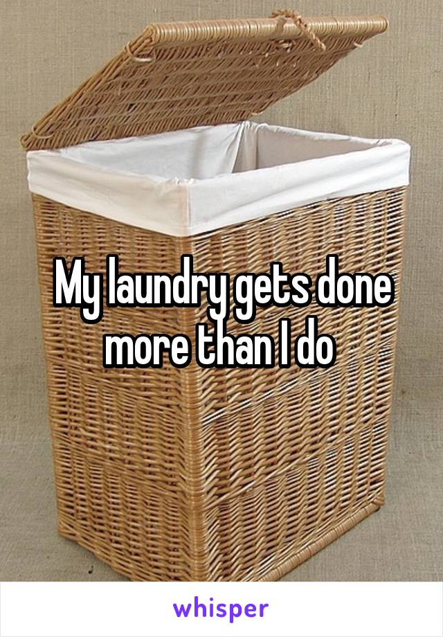 My laundry gets done more than I do