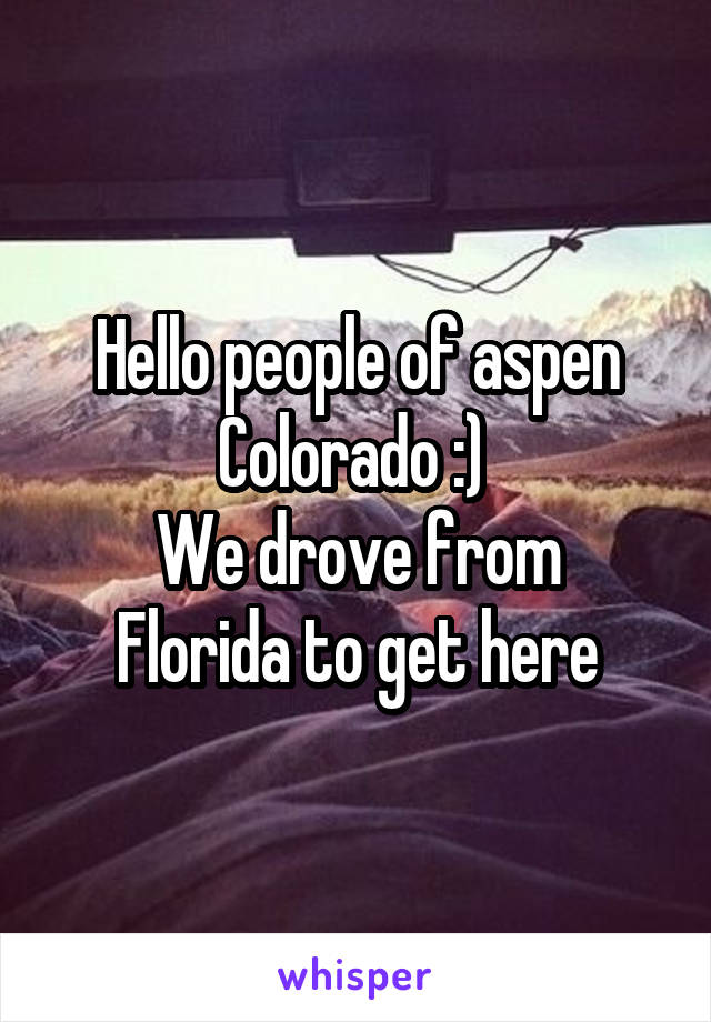 Hello people of aspen Colorado :)  We drove from Florida to get here