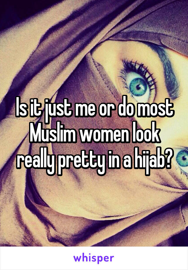 Is it just me or do most Muslim women look really pretty in a hijab?