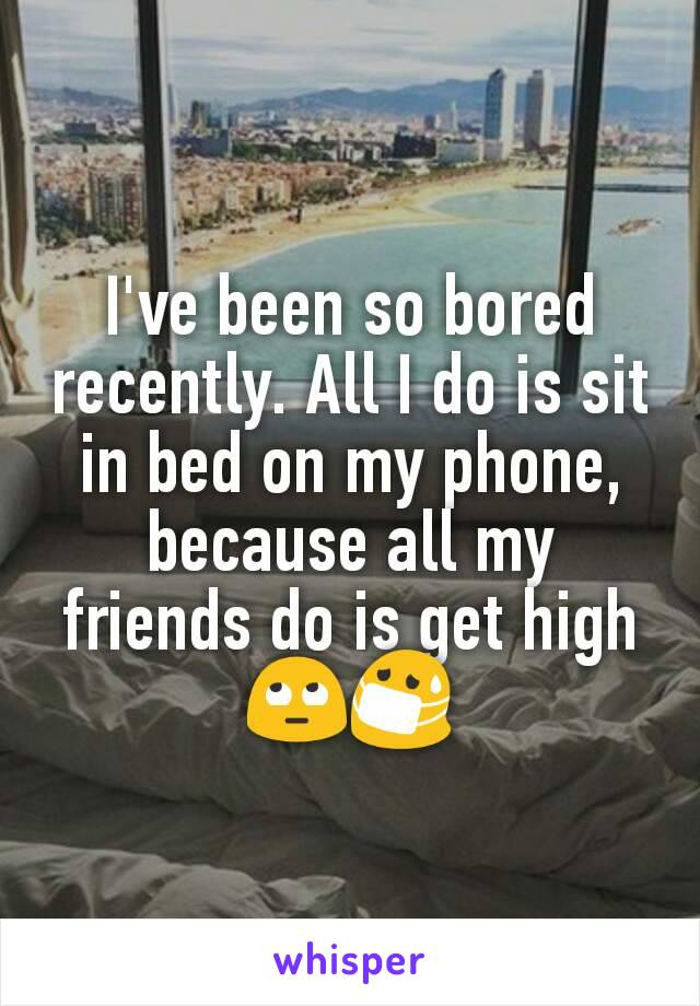 I've been so bored recently. All I do is sit in bed on my phone, because all my friends do is get high 🙄😷