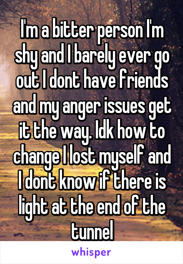 I'm a bitter person I'm shy and I barely ever go out I dont have friends and my anger issues get it the way. Idk how to change I lost myself and I dont know if there is light at the end of the tunnel