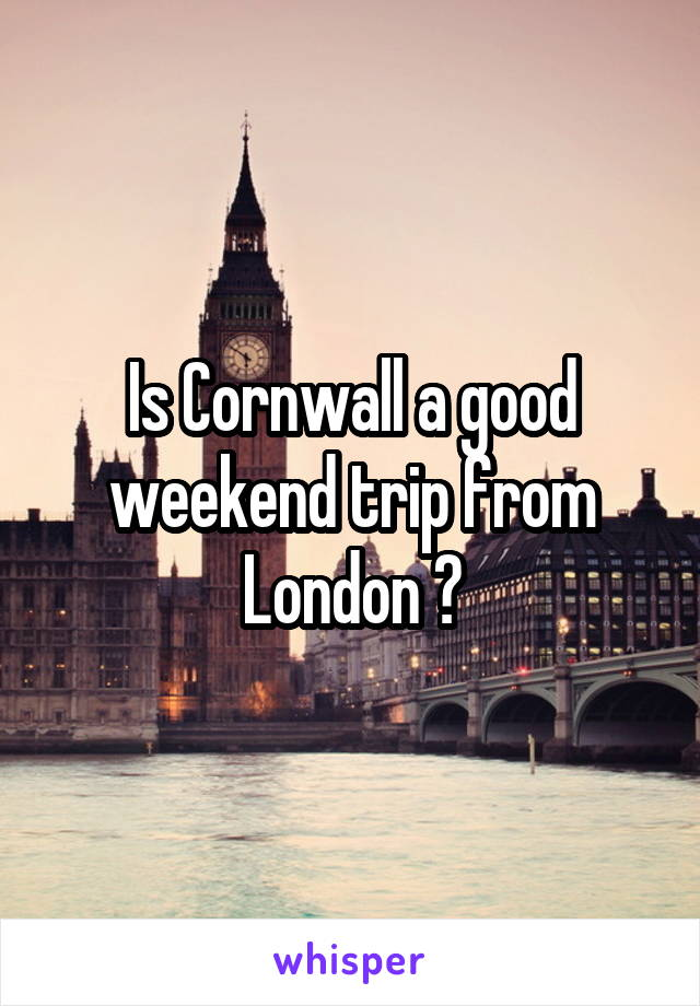 Is Cornwall a good weekend trip from London ?