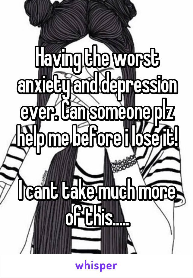 Having the worst anxiety and depression ever. Can someone plz help me before i lose it!  I cant take much more of this.....