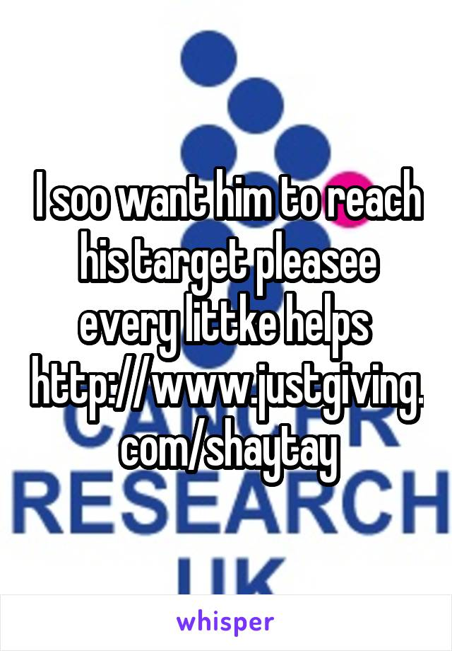 I soo want him to reach his target pleasee every littke helps  http://www.justgiving.com/shaytay