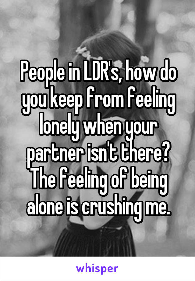 People in LDR's, how do you keep from feeling lonely when your partner isn't there? The feeling of being alone is crushing me.