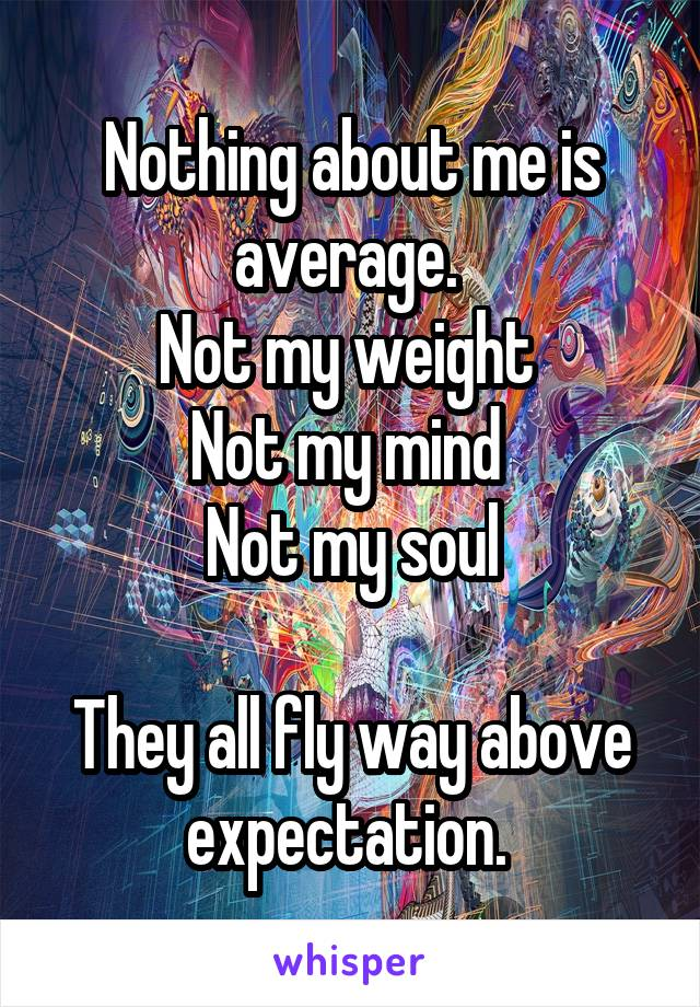 Nothing about me is average.  Not my weight  Not my mind  Not my soul  They all fly way above expectation.