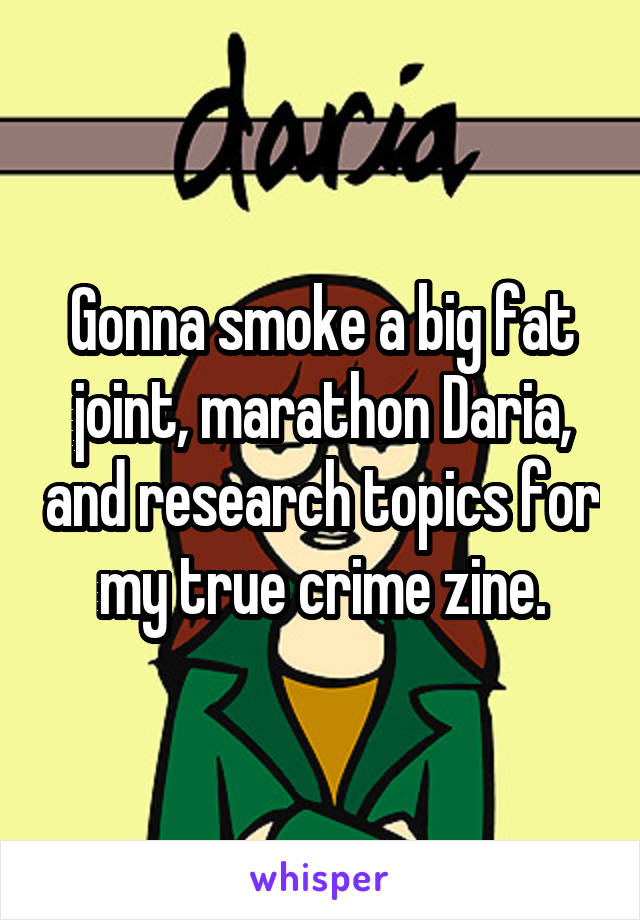 Gonna smoke a big fat joint, marathon Daria, and research topics for my true crime zine.