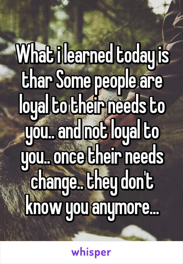 What i learned today is thar Some people are loyal to their needs to you.. and not loyal to you.. once their needs change.. they don't know you anymore...