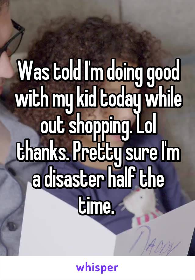 Was told I'm doing good with my kid today while out shopping. Lol thanks. Pretty sure I'm a disaster half the time.