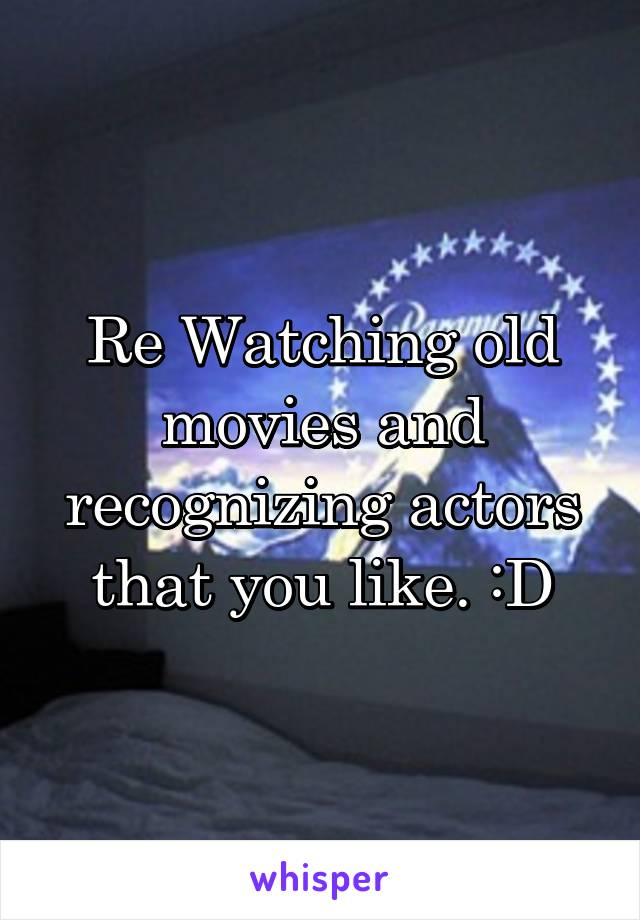 Re Watching old movies and recognizing actors that you like. :D