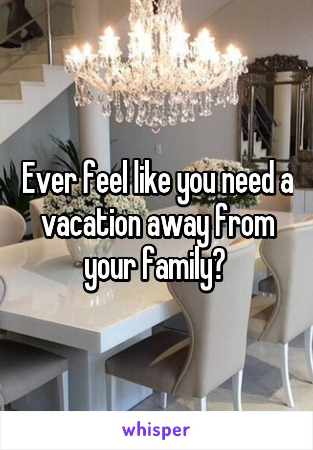 Ever feel like you need a vacation away from your family?