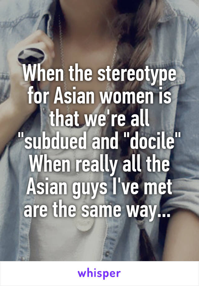 "When the stereotype for Asian women is that we're all ""subdued and ""docile"" When really all the Asian guys I've met are the same way..."