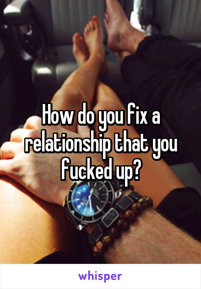How do you fix a relationship that you fucked up?