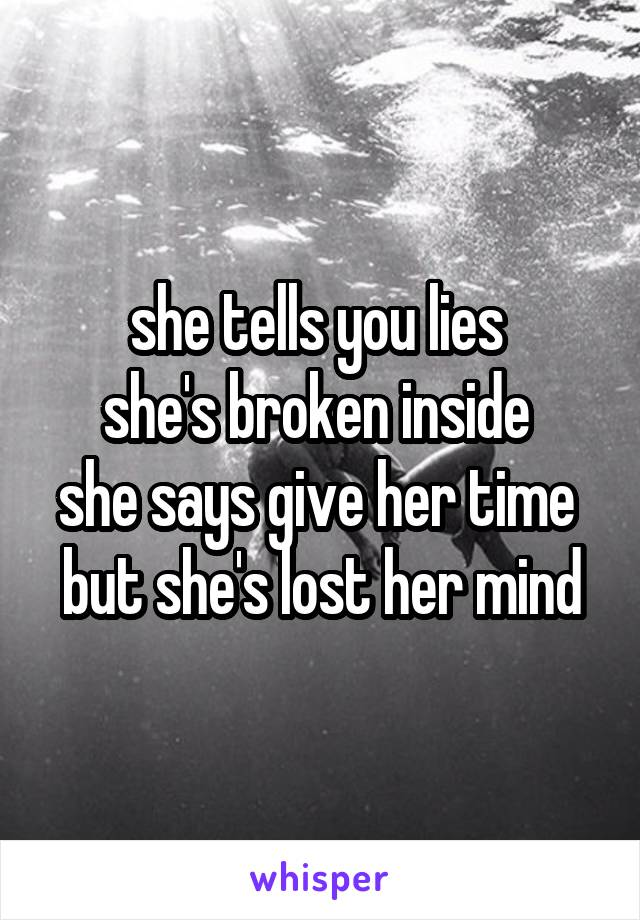 she tells you lies  she's broken inside  she says give her time  but she's lost her mind