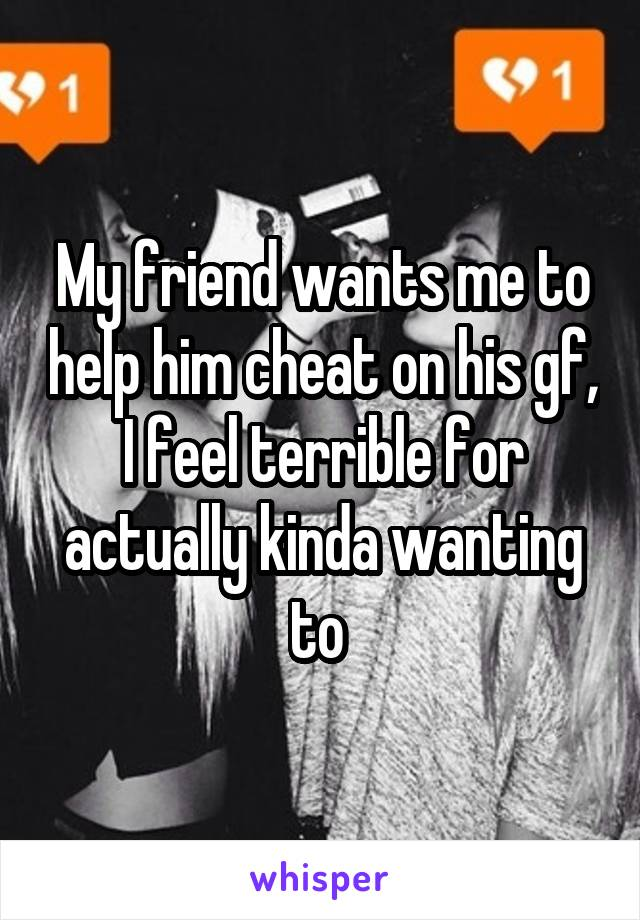 My friend wants me to help him cheat on his gf, I feel terrible for actually kinda wanting to