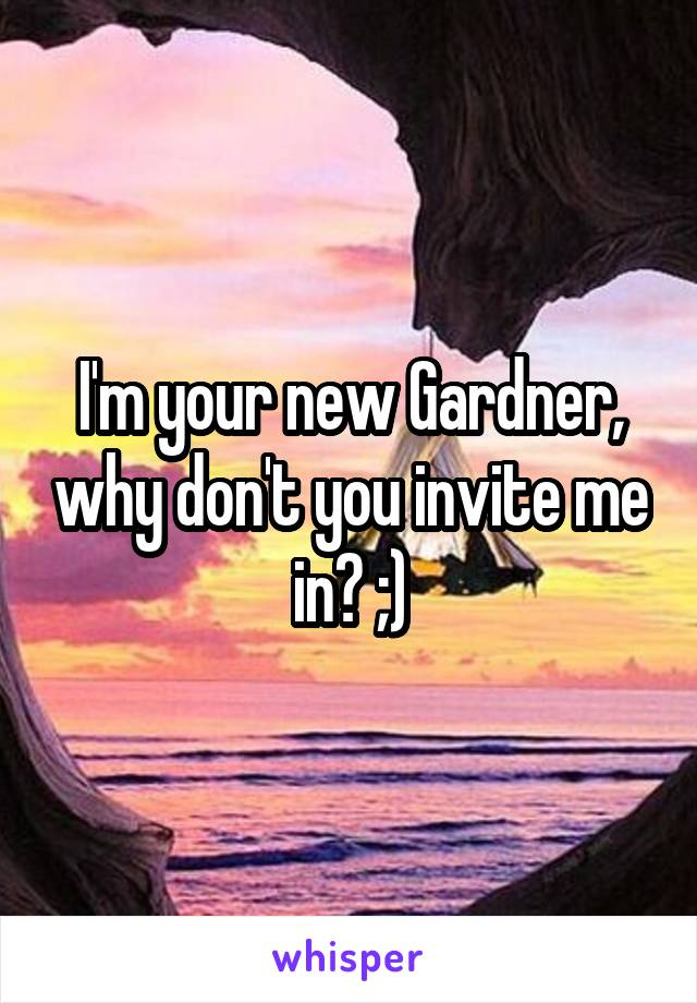 I'm your new Gardner, why don't you invite me in? ;)