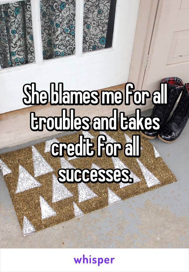 She blames me for all troubles and takes credit for all successes.