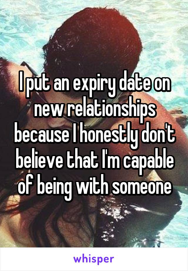 I put an expiry date on new relationships because I honestly don't believe that I'm capable of being with someone