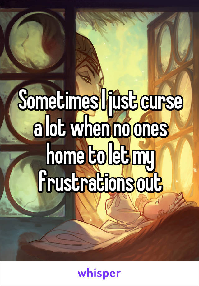 Sometimes I just curse a lot when no ones home to let my frustrations out