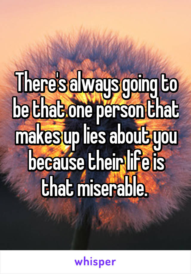 There's always going to be that one person that makes up lies about you because their life is that miserable.