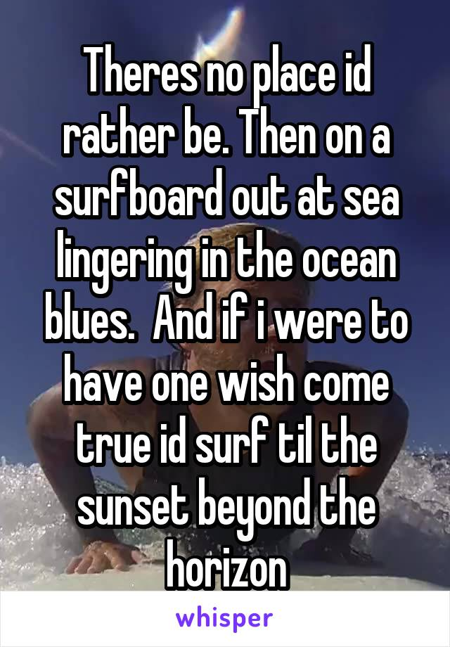 Theres no place id rather be. Then on a surfboard out at sea lingering in the ocean blues.  And if i were to have one wish come true id surf til the sunset beyond the horizon