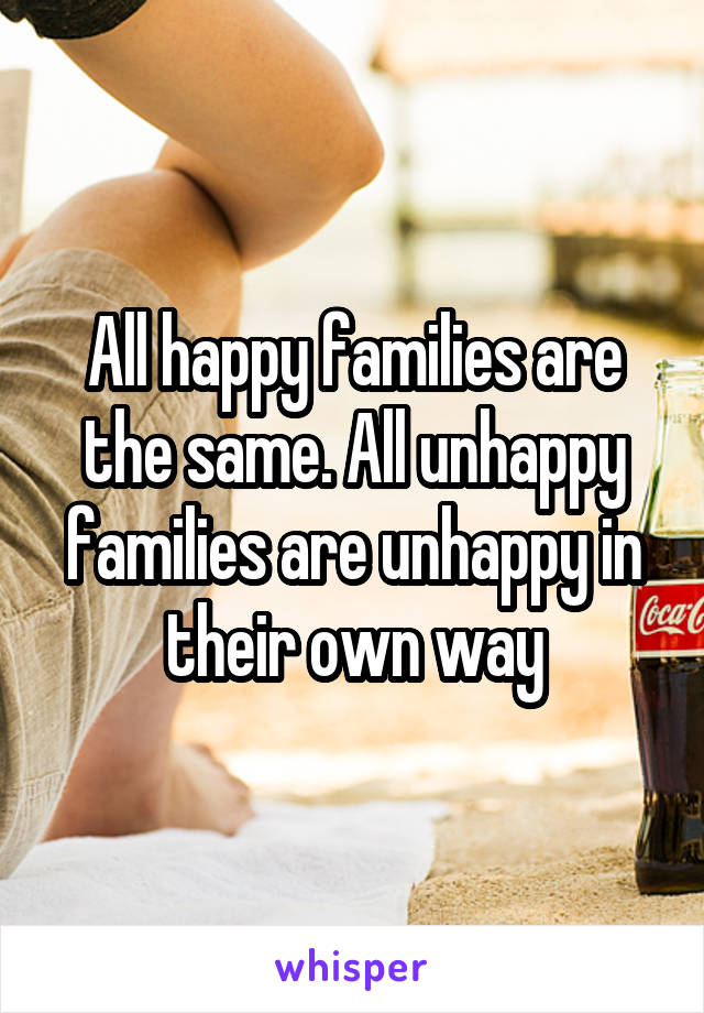 All happy families are the same. All unhappy families are unhappy in their own way