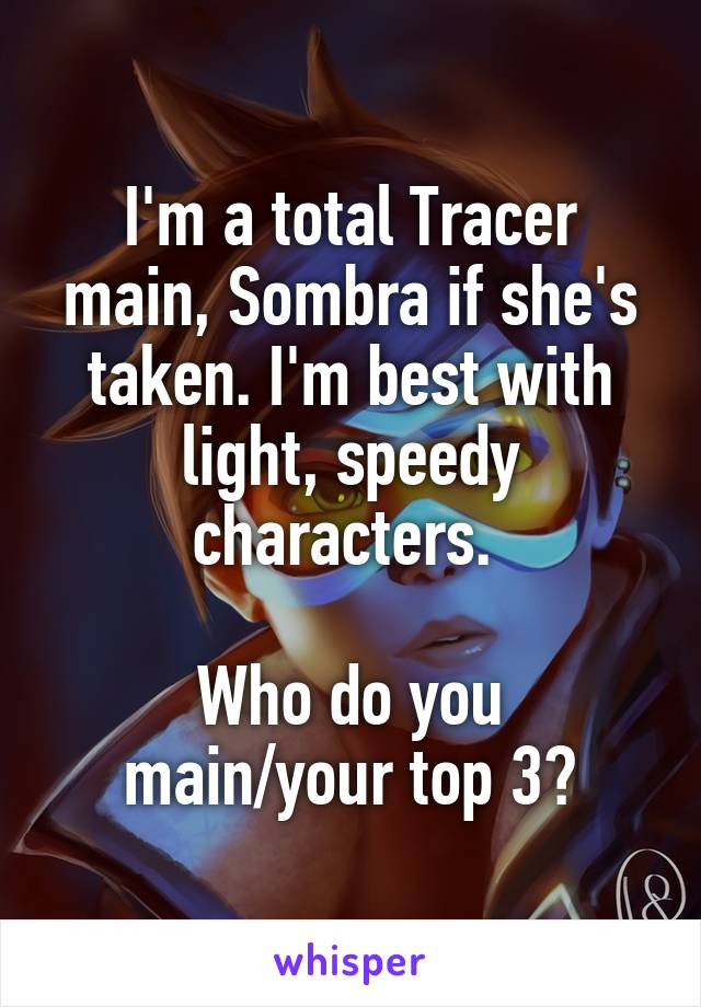 I'm a total Tracer main, Sombra if she's taken. I'm best with light, speedy characters.   Who do you main/your top 3?
