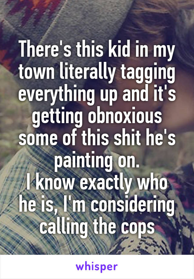 There's this kid in my town literally tagging everything up and it's getting obnoxious some of this shit he's painting on. I know exactly who he is, I'm considering calling the cops