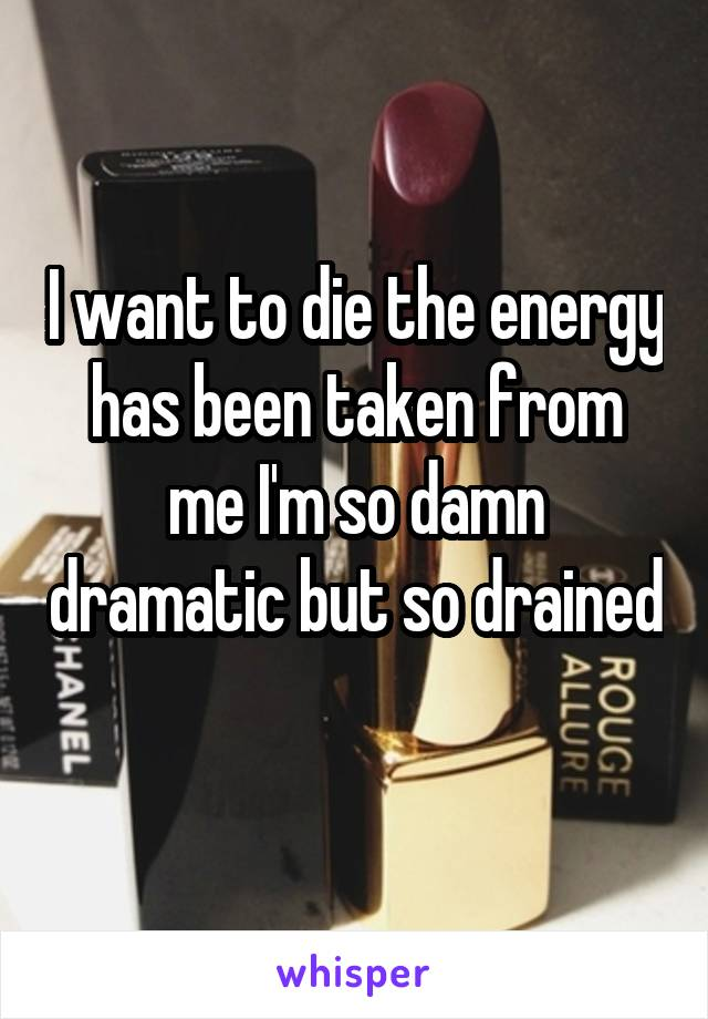 I want to die the energy has been taken from me I'm so damn dramatic but so drained