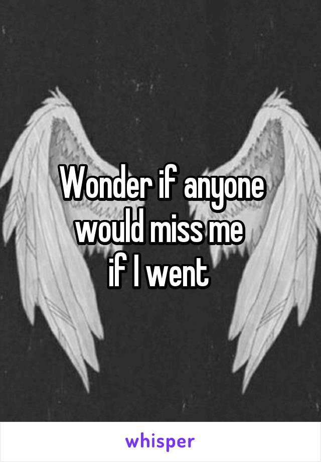 Wonder if anyone would miss me  if I went