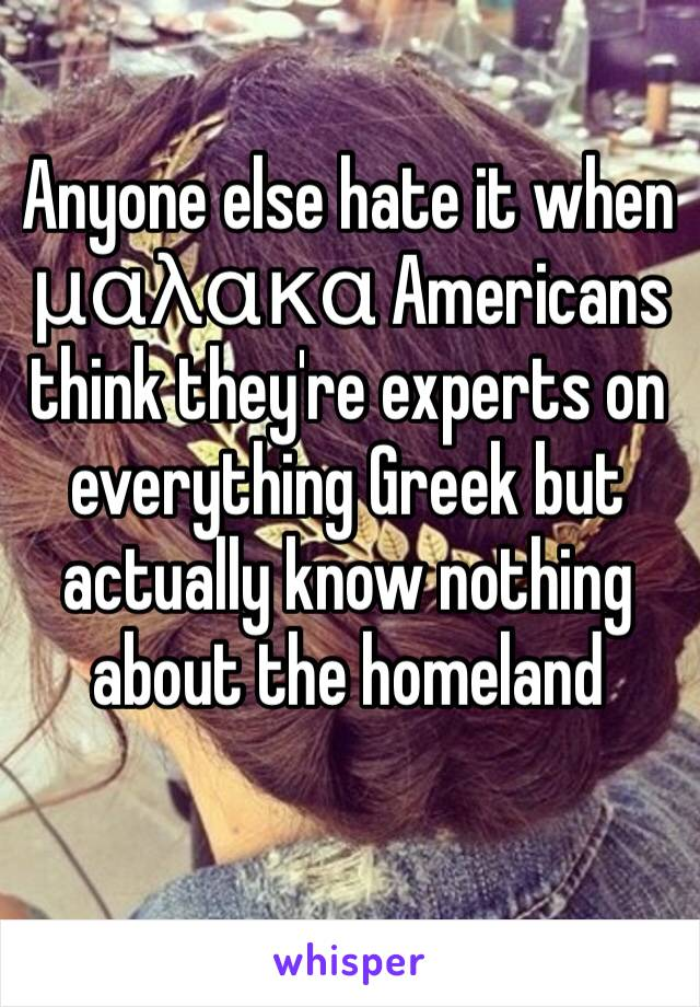 Anyone else hate it when μαλακα Americans think they're experts on everything Greek but actually know nothing about the homeland