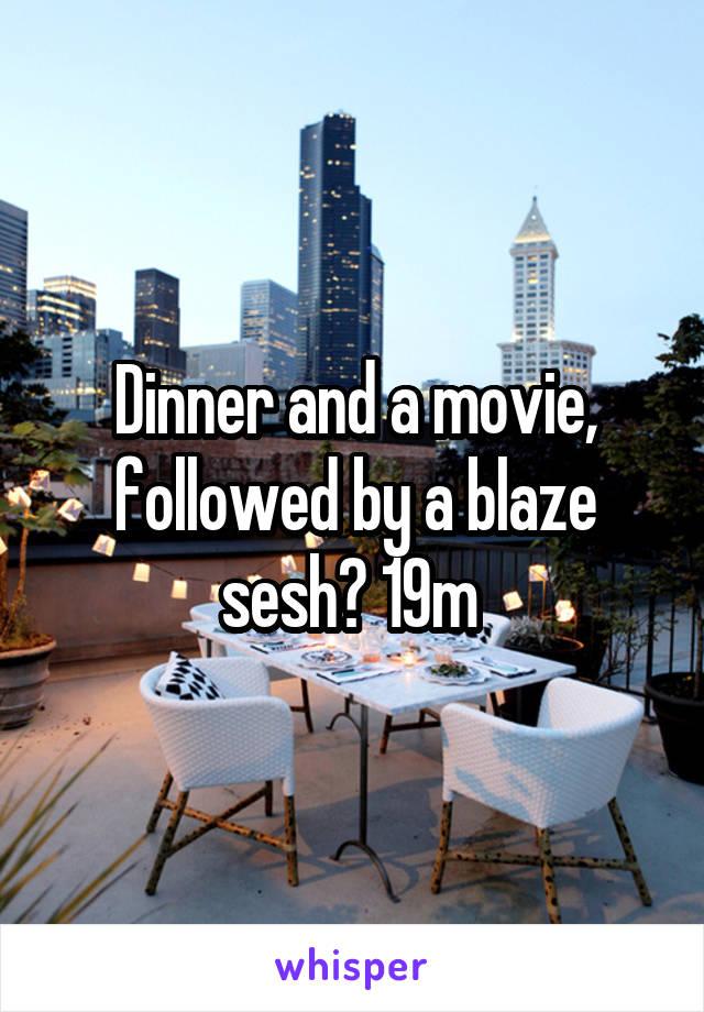 Dinner and a movie, followed by a blaze sesh? 19m