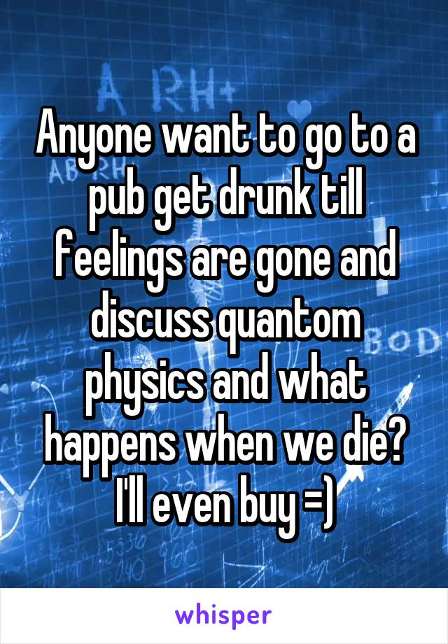 Anyone want to go to a pub get drunk till feelings are gone and discuss quantom physics and what happens when we die? I'll even buy =)