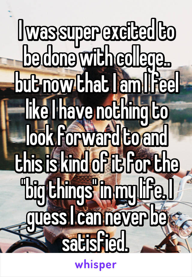 """I was super excited to be done with college.. but now that I am I feel like I have nothing to look forward to and this is kind of it for the """"big things"""" in my life. I guess I can never be satisfied."""