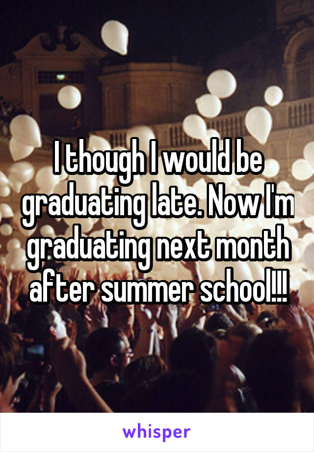 I though I would be graduating late. Now I'm graduating next month after summer school!!!