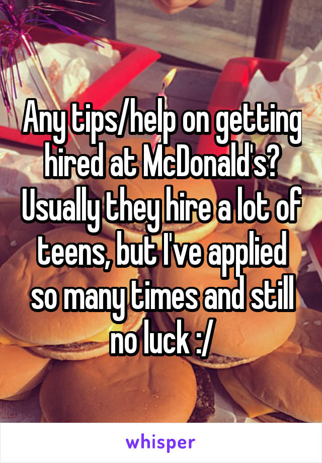 Any tips/help on getting hired at McDonald's? Usually they hire a lot of teens, but I've applied so many times and still no luck :/