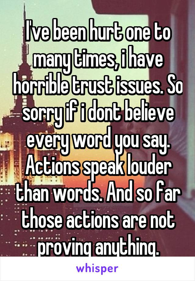 I've been hurt one to many times, i have horrible trust issues. So sorry if i dont believe every word you say. Actions speak louder than words. And so far those actions are not proving anything.