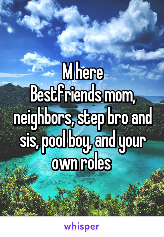 M here Bestfriends mom, neighbors, step bro and sis, pool boy, and your own roles