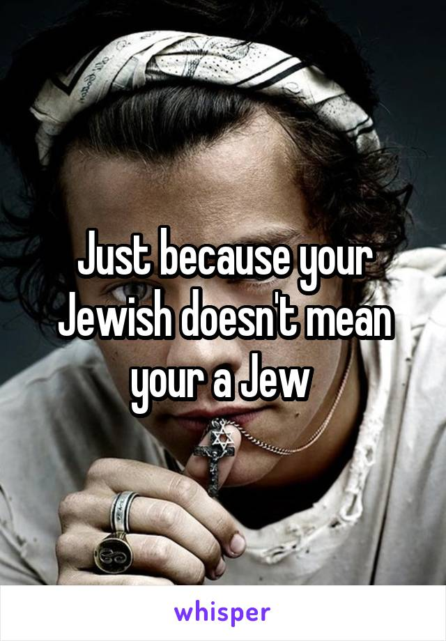 Just because your Jewish doesn't mean your a Jew