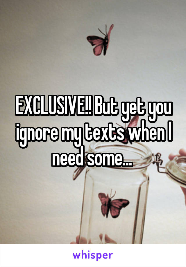 EXCLUSIVE!! But yet you ignore my texts when I need some...