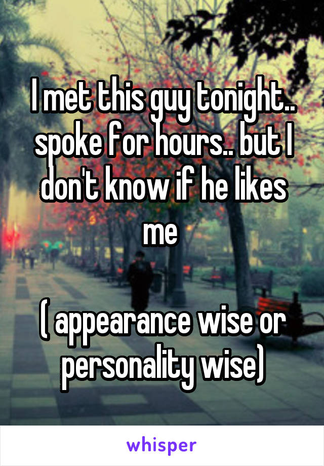 I met this guy tonight.. spoke for hours.. but I don't know if he likes me   ( appearance wise or personality wise)