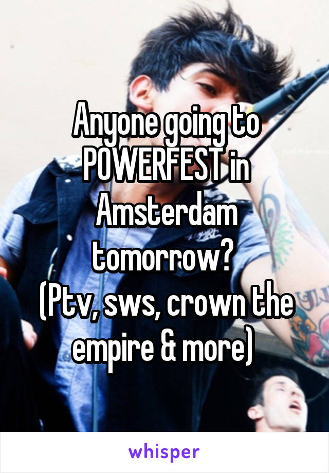 Anyone going to POWERFEST in Amsterdam tomorrow?  (Ptv, sws, crown the empire & more)