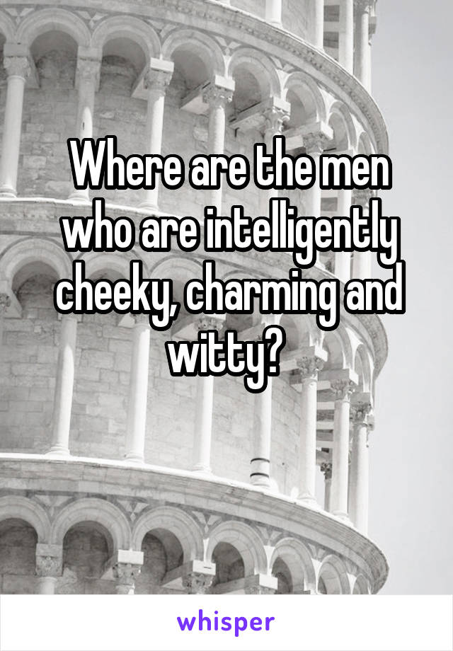 Where are the men who are intelligently cheeky, charming and witty?