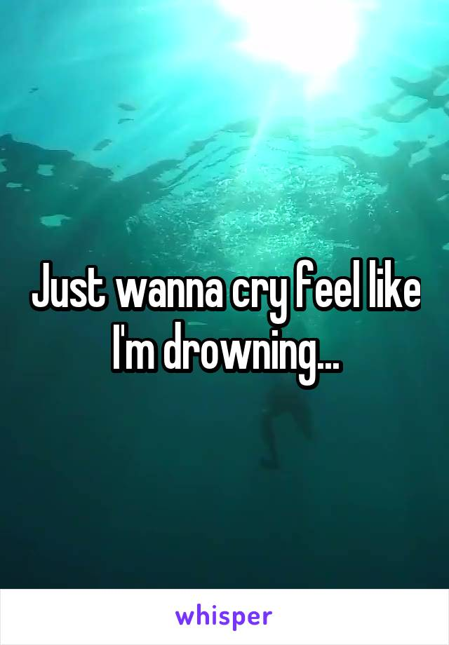 Just wanna cry feel like I'm drowning...
