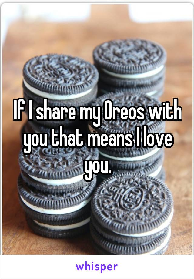 If I share my Oreos with you that means I love you.