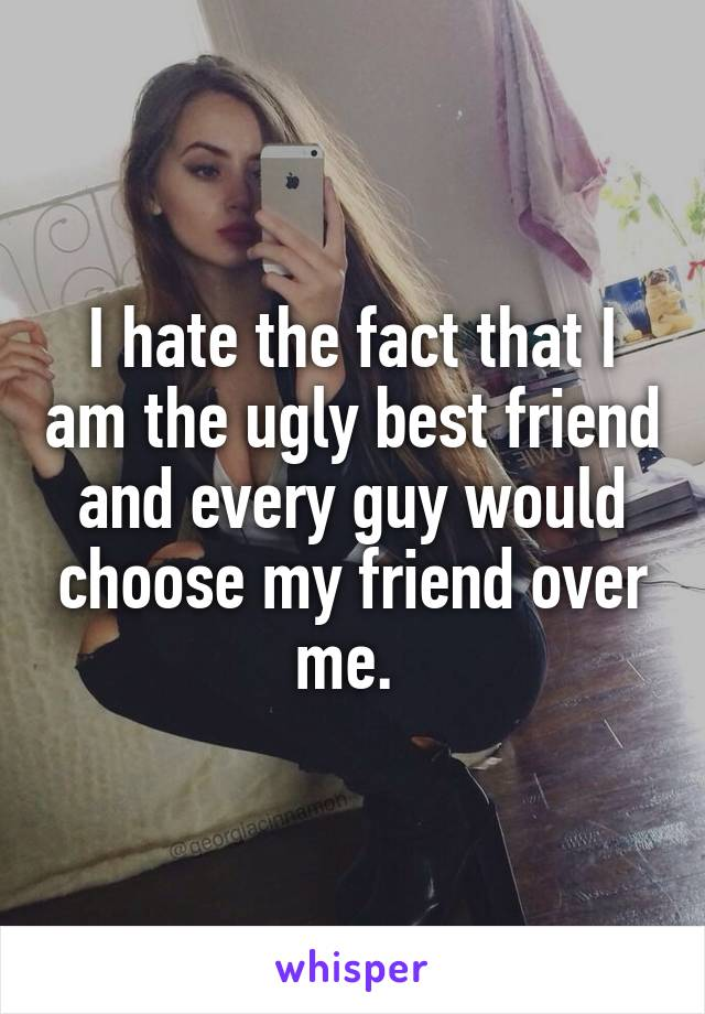 I hate the fact that I am the ugly best friend and every guy would choose my friend over me.