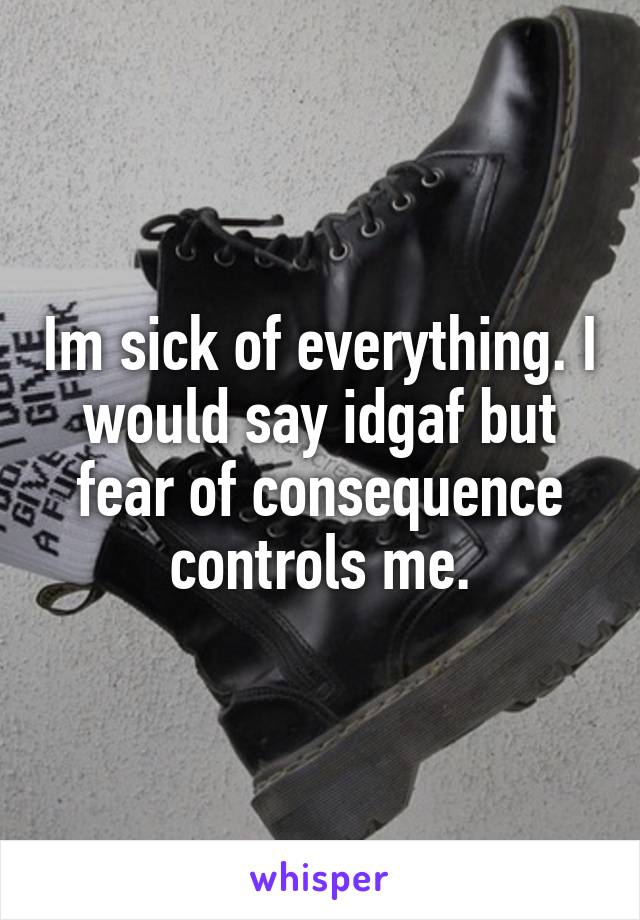 Im sick of everything. I would say idgaf but fear of consequence controls me.