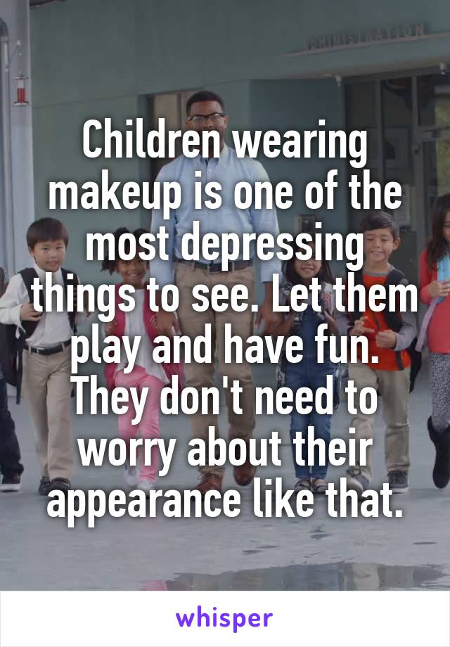Children wearing makeup is one of the most depressing things to see. Let them play and have fun. They don't need to worry about their appearance like that.